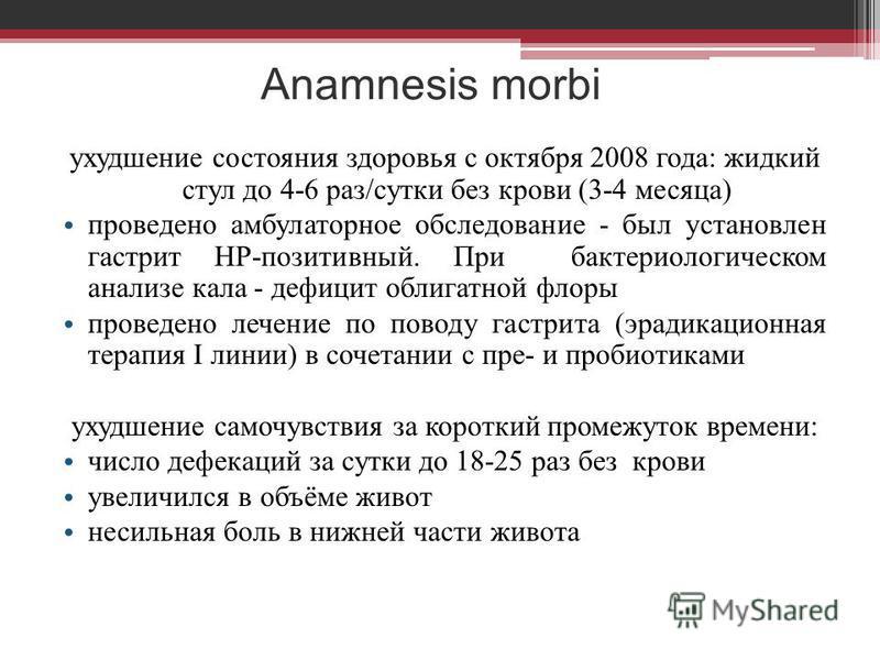 Anamnesis morbi ухудшение состояния здоровья с октября 2008 года: жидкий стул до 4-6 раз/сутки без крови (3-4 месяца) проведено амбулаторное обследование - был установлен гастрит НР-позитивный. При бактериологическом анализе кала - дефицит облигатной