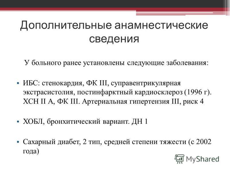 Дополнительные анамнестические сведения У больного ранее установлены следующие заболевания: ИБС: стенокардия, ФК III, суправентрикулярная экстрасистолия, постинфарктный кардиосклероз (1996 г). ХСН II А, ФК III. Артериальная гипертензия III, риск 4 ХО