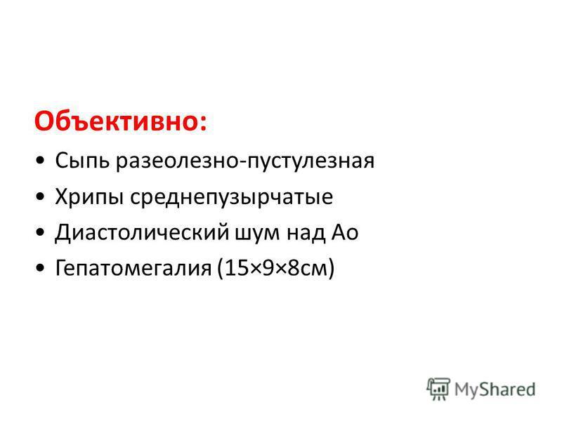 Объективно: Сыпь розеолезно-пустулезная Хрипы среднепузырчатые Диастолический шум над Ао Гепатомегалия (15×9×8 см)