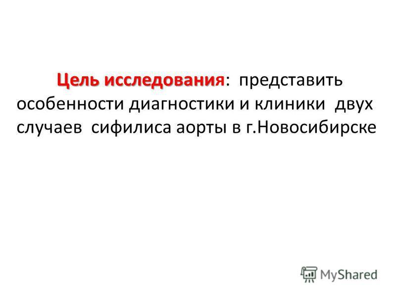 Цель исследования Цель исследованияя: представить особенности диагностики и клиники двух случаев сифилиса аорты в г.Новосибирске