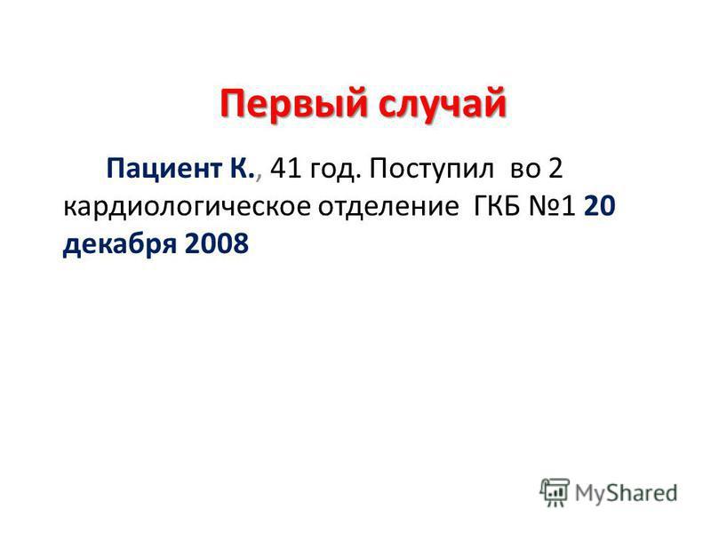 Первый случай Пациент К., 41 год. Поступил во 2 кардиологическое отделение ГКБ 1 20 декабря 2008