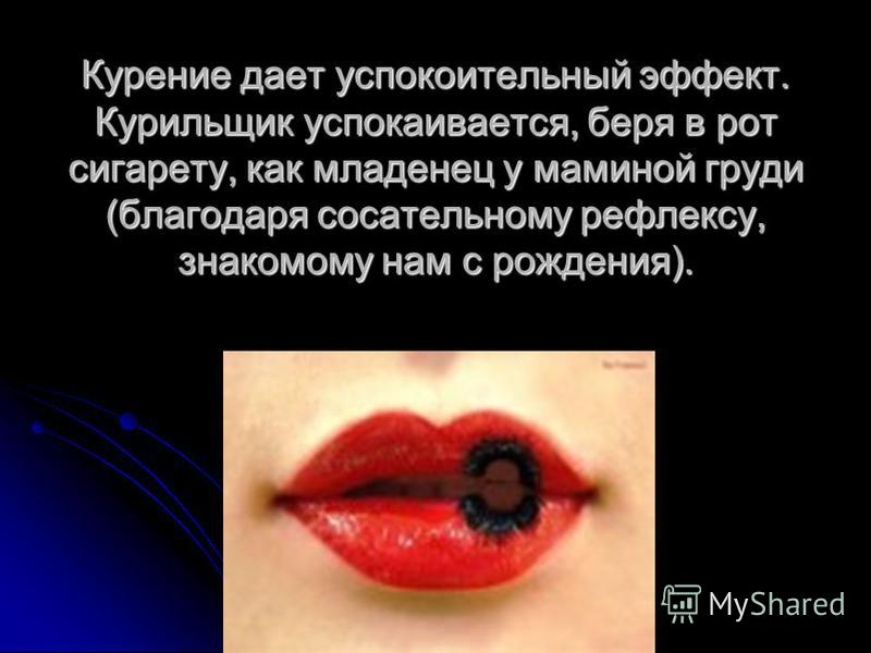 Курение дает успокоительный эффект. Курильщик успокаивается, беря в рот сигарету, как младенец у маминой груди (благодаря сосательному рефлексу, знакомому нам с рождения).