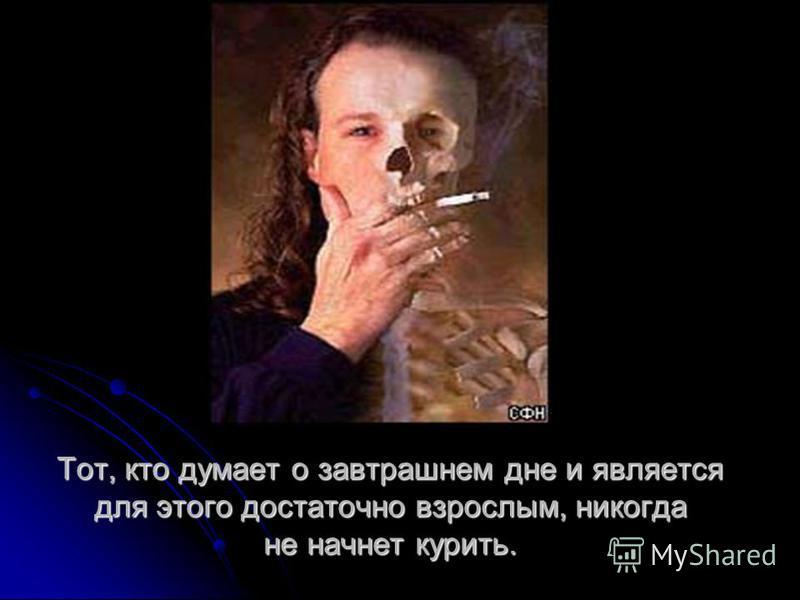 Тот, кто думает о завтрашнем дне и является для этого достаточно взрослым, никогда не начнет курить.