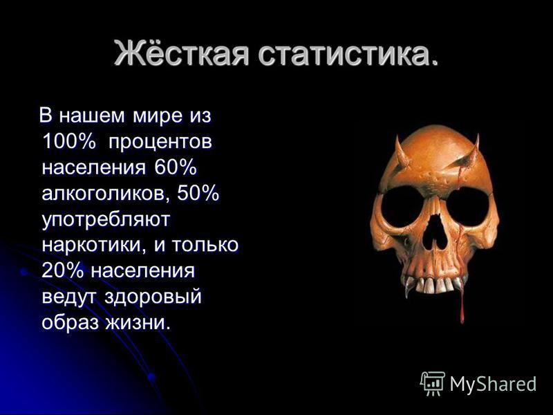 Жёсткая статистика. В нашем мире из 100% процентов населения 60% алкоголиков, 50% употребляют наркотики, и только 20% населения ведут здоровый образ жизни. В нашем мире из 100% процентов населения 60% алкоголиков, 50% употребляют наркотики, и только