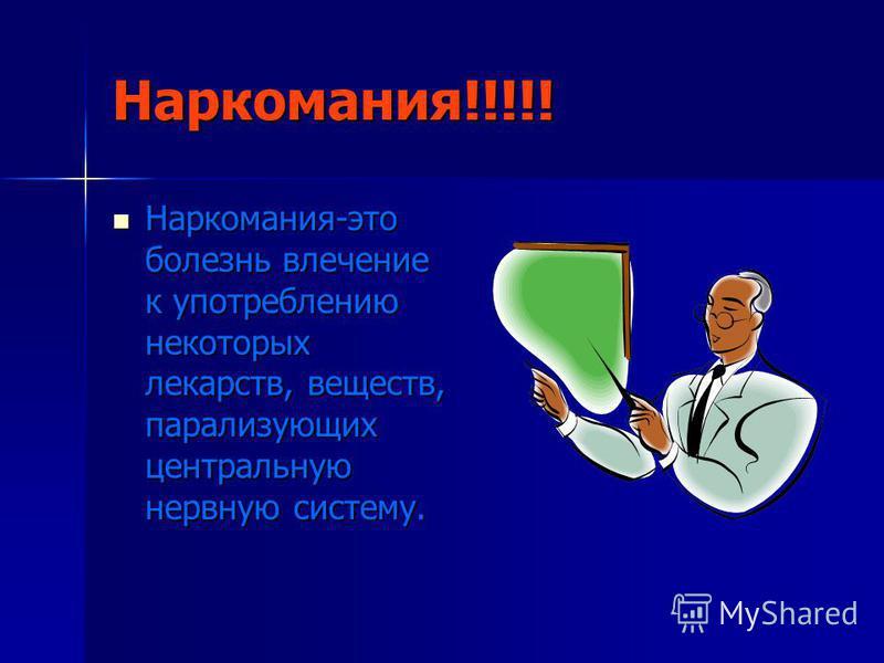 Наркомания!!!!! Наркомания-это болезнь влечение к употреблению некоторых лекарств, веществ, парализующих центральную нервную систему.