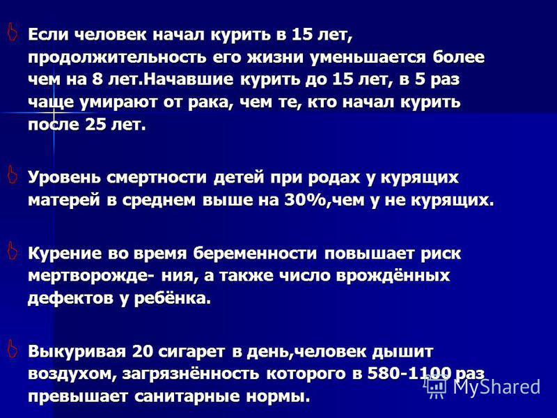 Если человек начал курить в 15 лет, продолжительность его жизни уменьшается более чем на 8 лет.Начавшие курить до 15 лет, в 5 раз чаще умирают от рака, чем те, кто начал курить после 25 лет. Если человек начал курить в 15 лет, продолжительность его ж