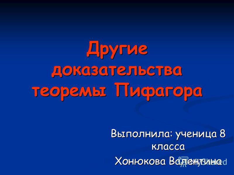 Другие доказательства теоремы Пифагора Выполнила: ученица 8 класса Хонюкова Валентина
