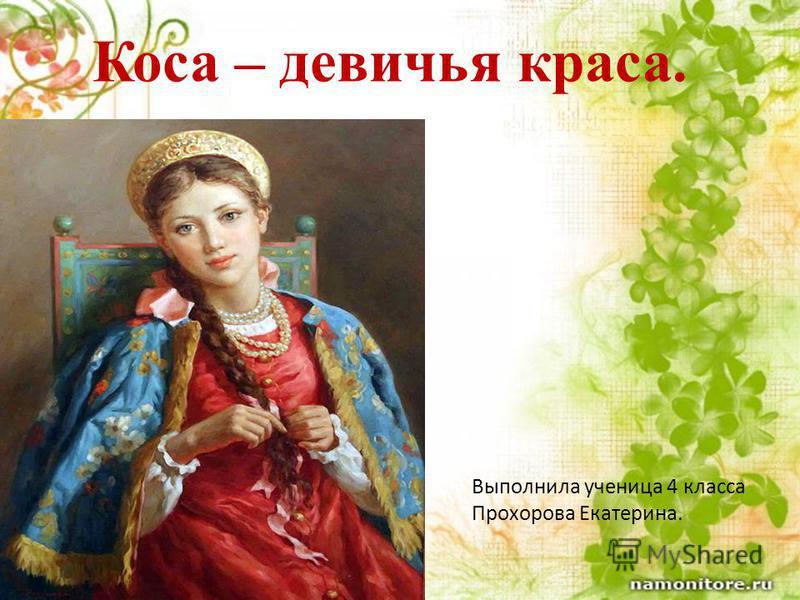 Коса – девичья краса. Выполнила ученица 4 класса Прохорова Екатерина.