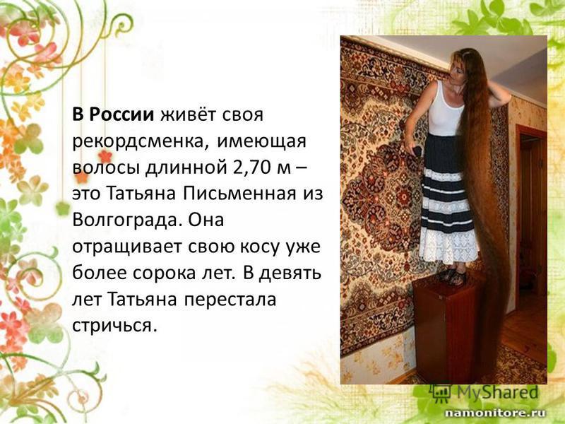 В России живёт своя рекордсменка, имеющая волосы длинной 2,70 м – это Татьяна Письменная из Волгограда. Она отращивает свою косу уже более сорока лет. В девять лет Татьяна перестала стричься.