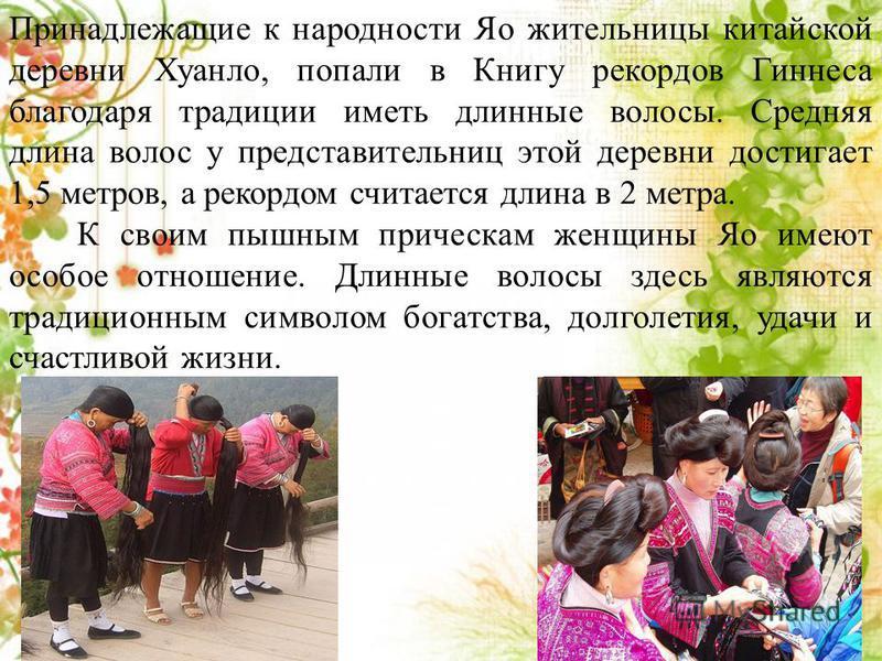 Принадлежащие к народности Яо жительницы китайской деревни Хуанло, попали в Книгу рекордов Гиннеса благодаря традиции иметь длинюные волосы. Средняя длина волос у представительниц этой деревни достигает 1,5 метров, а рекордом считается длина в 2 метр