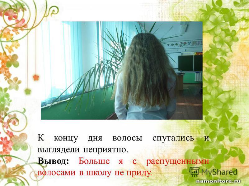 К концу дня волосы спутались и выглядели неприятно. Вывод: Больше я с распущенными волосами в школу не приду.