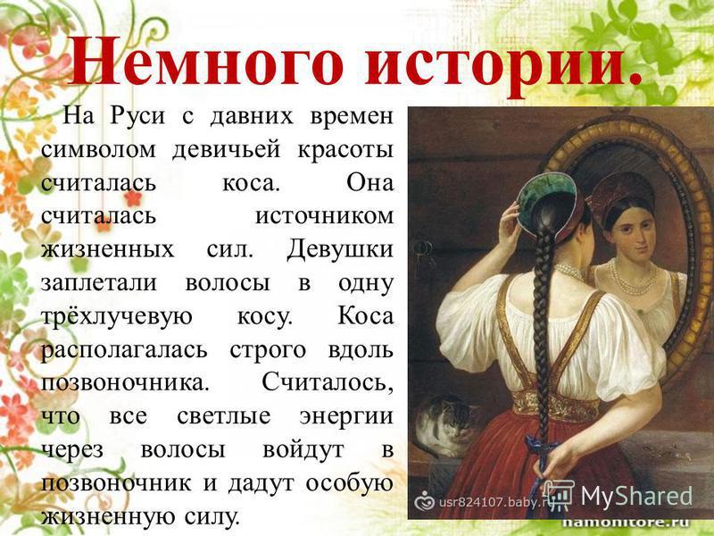 Немного истории. На Руси с давних времен символом девичьей красоты считалась коса. Она считалась источником жизненных сил. Девушки заплетали волосы в одну трёхлучевую косу. Коса располагалась строго вдоль позвоночника. Считалось, что все светлые энер