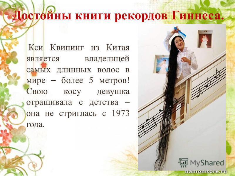 Достойны книги рекордов Гиннеса. Кси Квипинг из Китая является владелицей самых длинных волос в мире – более 5 метров! Свою косу девушка отращивала с детства – она не стриглась с 1973 года.