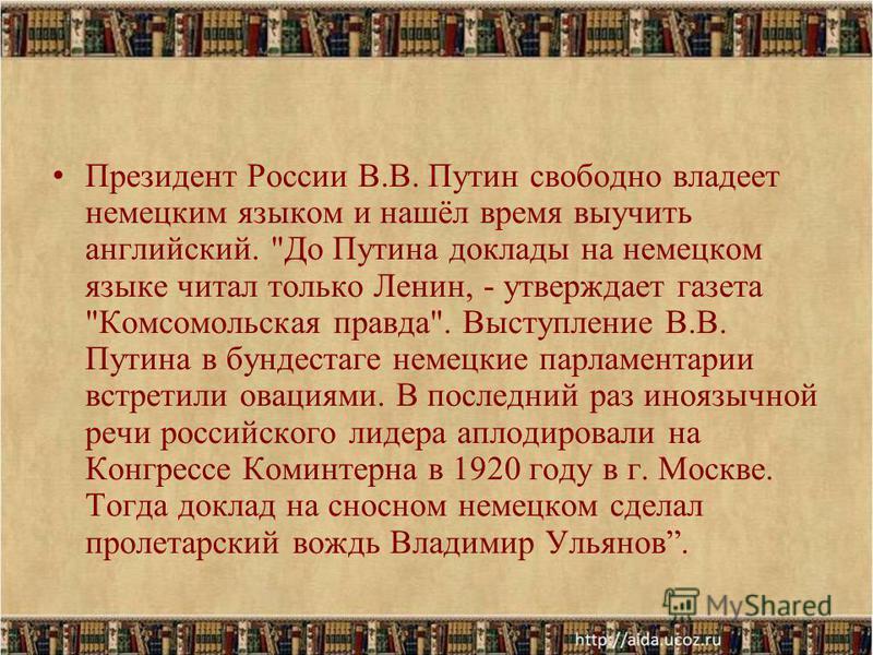 Президент России В.В. Путин свободно владеет немецким языком и нашёл время выучить английский.