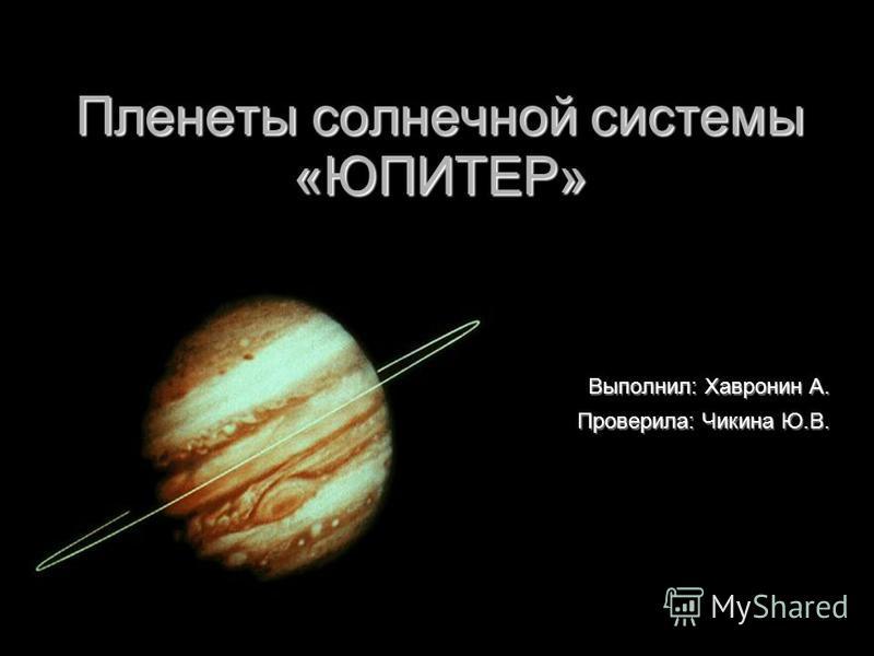 Пленеты солнечной системы «ЮПИТЕР» Выполнил: Хавронин А. Проверила: Чикина Ю.В.