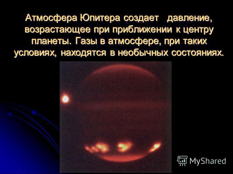 Атмосфера Юпитера создает давление, возрастающее при приближении к центру планеты. Газы в атмосфере, при таких условиях, находятся в необычных состояниях.