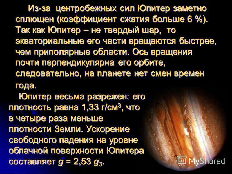 Из-за центробежных сил Юпитер заметно сплющен (коэффициент сжатия больше 6 %). Так как Юпитер – не твердый шар, то экваториальные его части вращаются быстрее, чем приполярные области. Ось вращения почти перпендикулярна его орбите, следовательно, на п