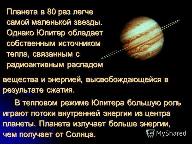 Планета в 80 раз легче самой маленькой звезды. Однако Юпитер обладает собственным источником тепла, связанным с радиоактивным распадом вещества и энергией, высвобождающейся в результате сжатия. В тепловом режиме Юпитера большую роль играют потоки вну
