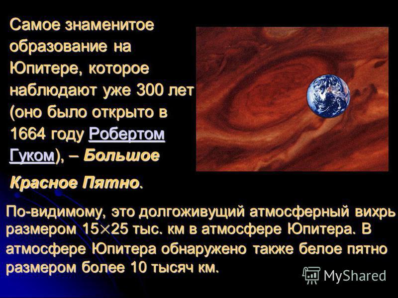 По-видимому, это долгоживущий атмосферный вихрь размером 15×25 тыс. км в атмосфере Юпитера. В атмосфере Юпитера обнаружено также белое пятно размером более 10 тысяч км. Самое знаменитое образование на Юпитере, которое наблюдают уже 300 лет (оно было