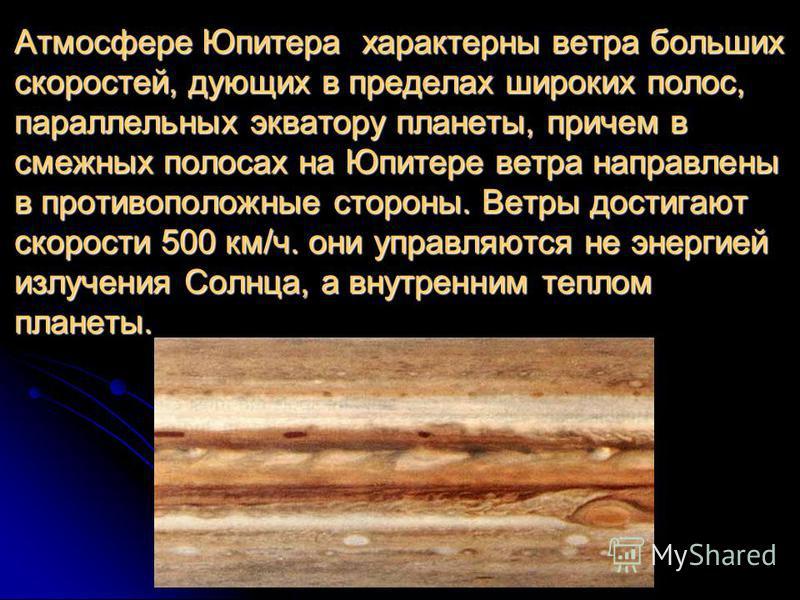 Атмосфере Юпитера характерны ветра больших скоростей, дующих в пределах широких полос, параллельных экватору планеты, причем в смежных полосах на Юпитере ветра направлены в противоположные стороны. Ветры достигают скорости 500 км/ч. они управляются н