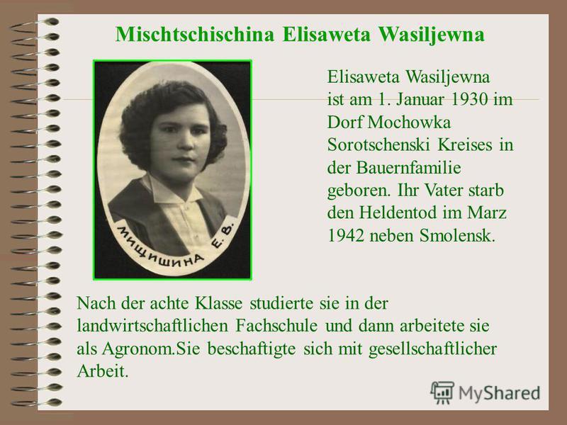Elisaweta Wasiljewna ist am 1. Januar 1930 im Dorf Mochowka Sorotschenski Kreises in der Bauernfamilie geboren. Ihr Vater starb den Heldentod im Marz 1942 neben Smolensk. Nach der achte Klasse studierte sie in der landwirtschaftlichen Fachschule und