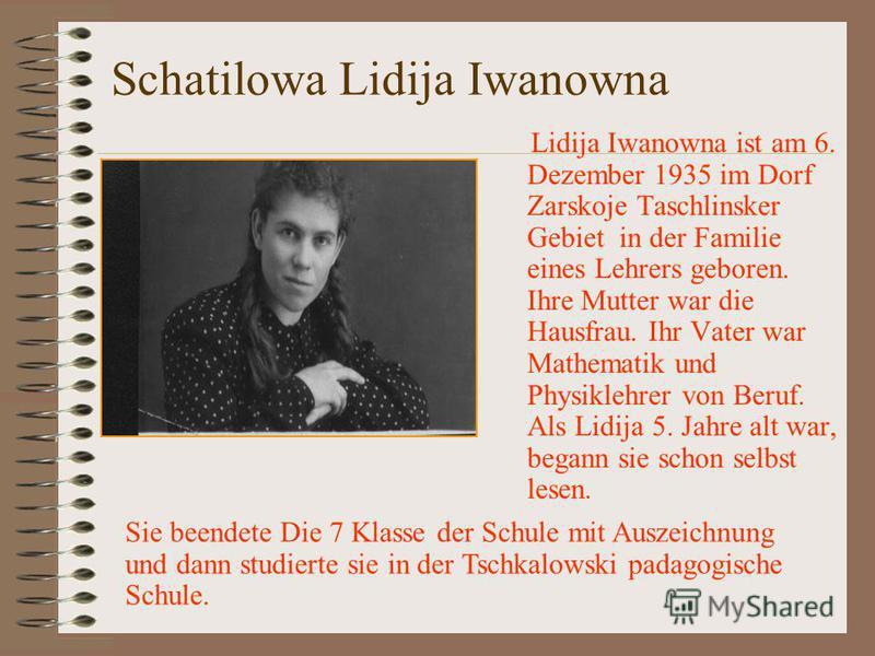 Schatilowa Lidija Iwanowna Lidija Iwanowna ist am 6. Dezember 1935 im Dorf Zarskoje Taschlinsker Gebiet in der Familie eines Lehrers geboren. Ihre Mutter war die Hausfrau. Ihr Vater war Mathematik und Physiklehrer von Beruf. Als Lidija 5. Jahre alt w