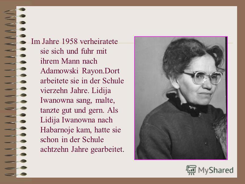 Im Jahre 1958 verheiratete sie sich und fuhr mit ihrem Mann nach Adamowski Rayon.Dort arbeitete sie in der Schule vierzehn Jahre. Lidija Iwanowna sang, malte, tanzte gut und gern. Als Lidija Iwanowna nach Habarnoje kam, hatte sie schon in der Schule