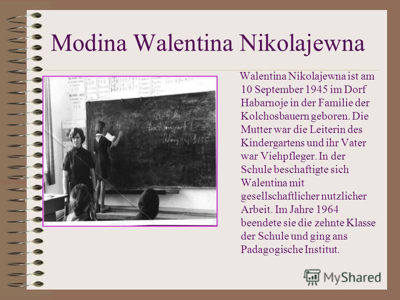 Modina Walentina Nikolajewna Walentina Nikolajewna ist am 10 September 1945 im Dorf Habarnoje in der Familie der Kolchosbauern geboren. Die Mutter war die Leiterin des Kindergartens und ihr Vater war Viehpfleger. In der Schule beschaftigte sich Walen