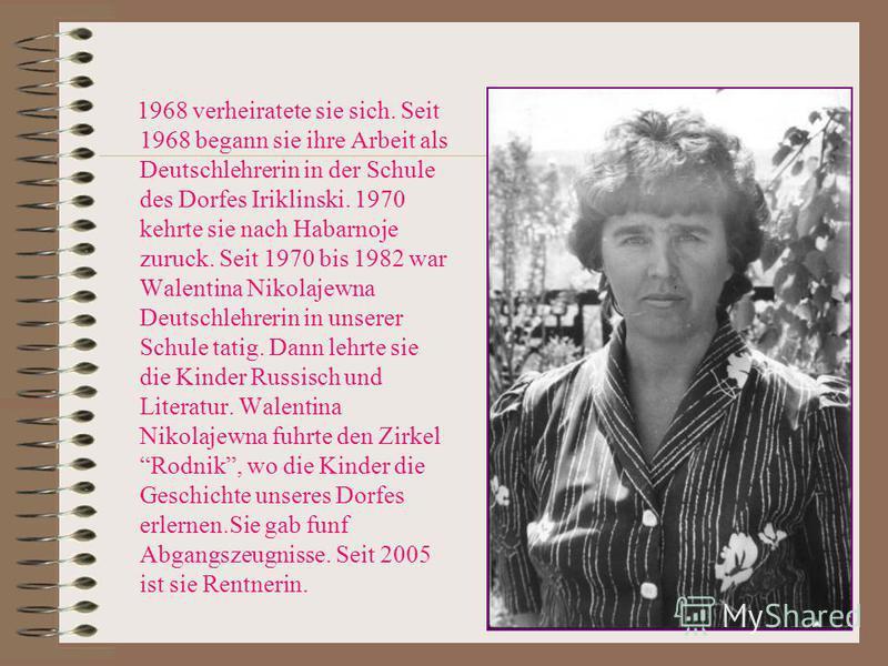 1968 verheiratete sie sich. Seit 1968 begann sie ihre Arbeit als Deutschlehrerin in der Schule des Dorfes Iriklinski. 1970 kehrte sie nach Habarnoje zuruck. Seit 1970 bis 1982 war Walentina Nikolajewna Deutschlehrerin in unserer Schule tatig. Dann le