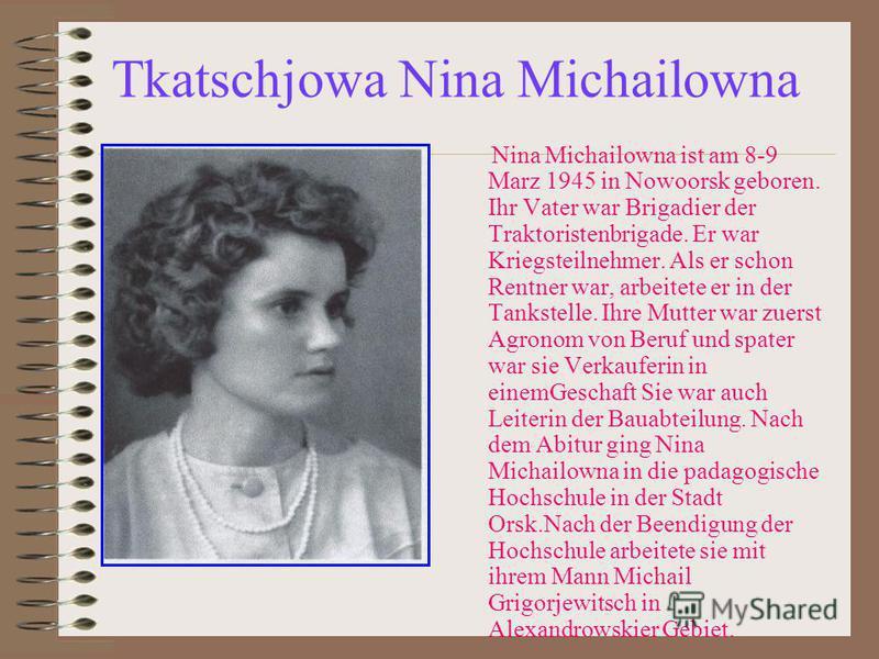 Tkatschjowa Nina Michailowna Nina Michailowna ist am 8-9 Marz 1945 in Nowoorsk geboren. Ihr Vater war Brigadier der Traktoristenbrigade. Er war Kriegsteilnehmer. Als er schon Rentner war, arbeitete er in der Tankstelle. Ihre Mutter war zuerst Agronom