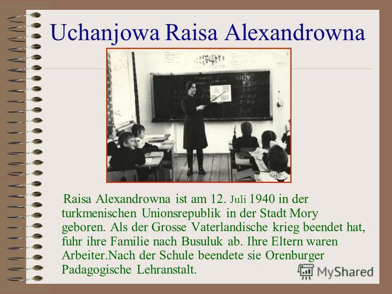 Uchanjowa Raisa Alexandrowna Raisa Alexandrowna ist am 12. Juli 1940 in der turkmenischen Unionsrepublik in der Stadt Mory geboren. Als der Grosse Vaterlandische krieg beendet hat, fuhr ihre Familie nach Busuluk ab. Ihre Eltern waren Arbeiter.Nach de