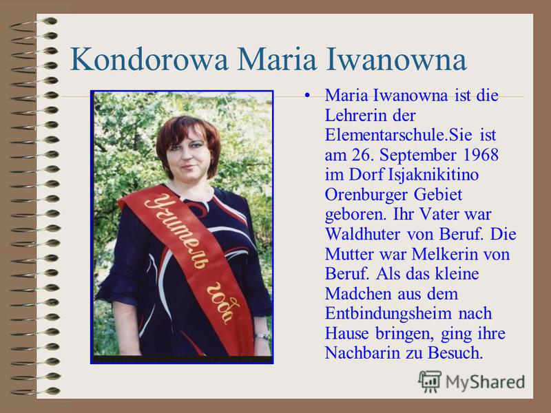 Kondorowa Maria Iwanowna Maria Iwanowna ist die Lehrerin der Elementarschule.Sie ist am 26. September 1968 im Dorf Isjaknikitino Orenburger Gebiet geboren. Ihr Vater war Waldhuter von Beruf. Die Mutter war Melkerin von Beruf. Als das kleine Madchen a