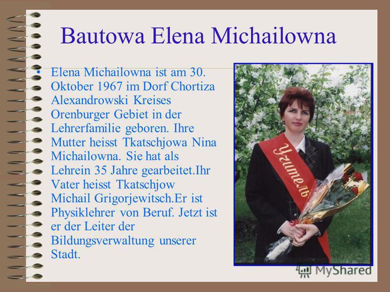 Bautowa Elena Michailowna Elena Michailowna ist am 30. Oktober 1967 im Dorf Chortiza Alexandrowski Kreises Orenburger Gebiet in der Lehrerfamilie geboren. Ihre Mutter heisst Tkatschjowa Nina Michailowna. Sie hat als Lehrein 35 Jahre gearbeitet.Ihr Va
