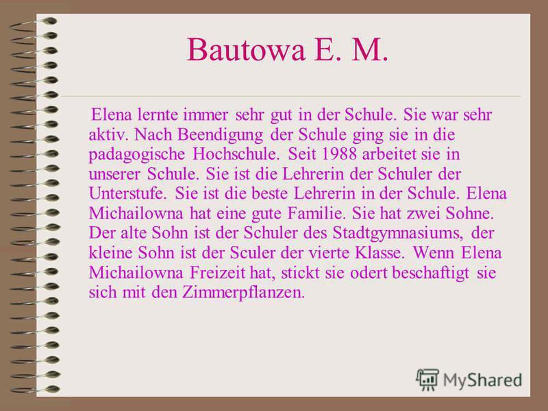 Bautowa E. M. Elena lernte immer sehr gut in der Schule. Sie war sehr aktiv. Nach Beendigung der Schule ging sie in die padagogische Hochschule. Seit 1988 arbeitet sie in unserer Schule. Sie ist die Lehrerin der Schuler der Unterstufe. Sie ist die be