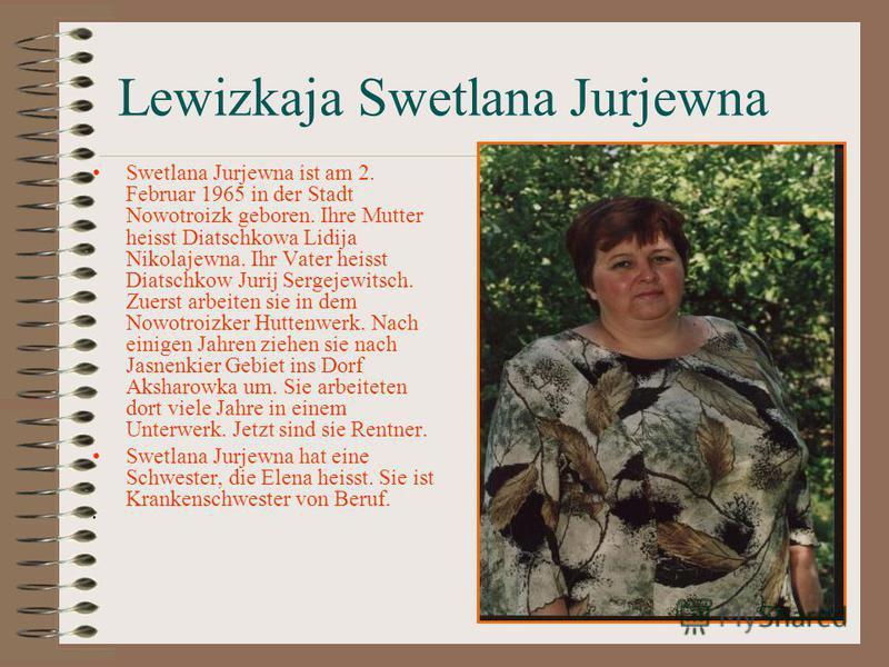 Lewizkaja Swetlana Jurjewna Swetlana Jurjewna ist am 2. Februar 1965 in der Stadt Nowotroizk geboren. Ihre Mutter heisst Diatschkowa Lidija Nikolajewna. Ihr Vater heisst Diatschkow Jurij Sergejewitsch. Zuerst arbeiten sie in dem Nowotroizker Huttenwe