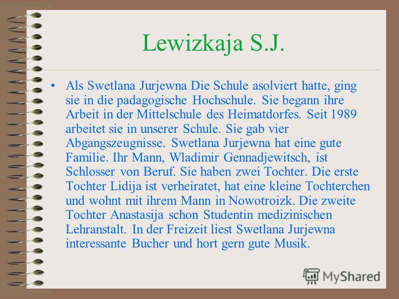 Lewizkaja S.J. Als Swetlana Jurjewna Die Schule asolviert hatte, ging sie in die padagogische Hochschule. Sie begann ihre Arbeit in der Mittelschule des Heimatdorfes. Seit 1989 arbeitet sie in unserer Schule. Sie gab vier Abgangszeugnisse. Swetlana J