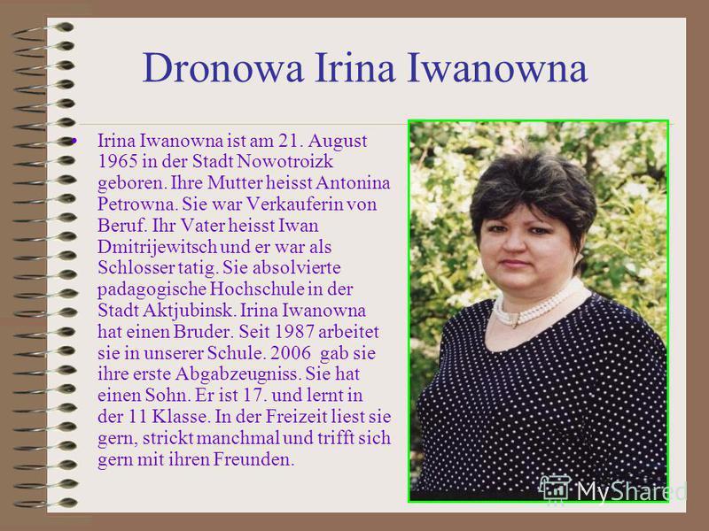Dronowa Irina Iwanowna Irina Iwanowna ist am 21. August 1965 in der Stadt Nowotroizk geboren. Ihre Mutter heisst Antonina Petrowna. Sie war Verkauferin von Beruf. Ihr Vater heisst Iwan Dmitrijewitsch und er war als Schlosser tatig. Sie absolvierte pa