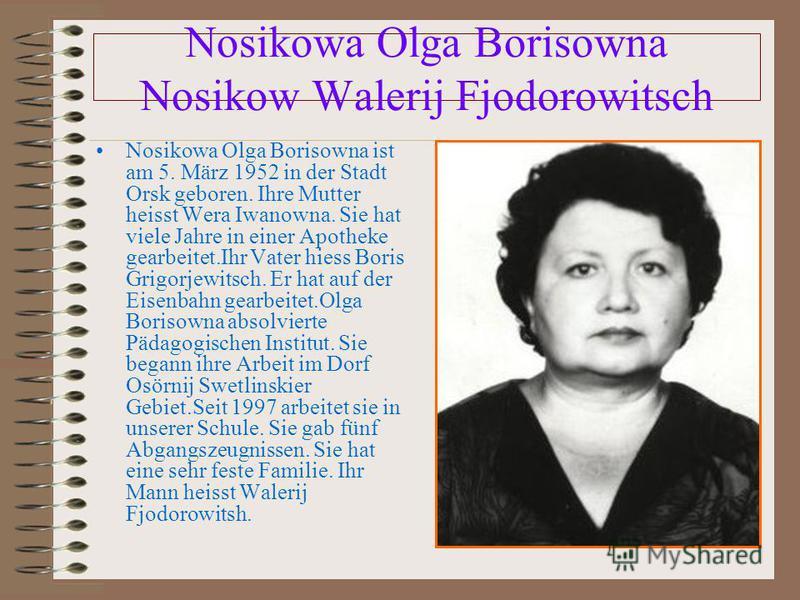Nosikowa Olga Borisowna Nosikow Walerij Fjodorowitsch Nosikowa Olga Borisowna ist am 5. März 1952 in der Stadt Orsk geboren. Ihre Mutter heisst Wera Iwanowna. Sie hat viele Jahre in einer Apotheke gearbeitet.Ihr Vater hiess Boris Grigorjewitsch. Er h