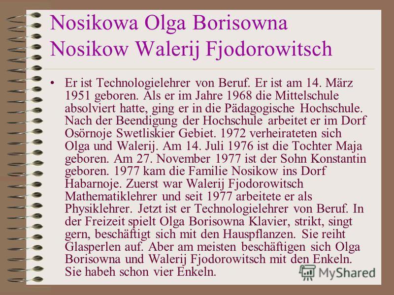 Nosikowa Olga Borisowna Nosikow Walerij Fjodorowitsch Er ist Technologielehrer von Beruf. Er ist am 14. März 1951 geboren. Als er im Jahre 1968 die Mittelschule absolviert hatte, ging er in die Pädagogische Hochschule. Nach der Beendigung der Hochsch