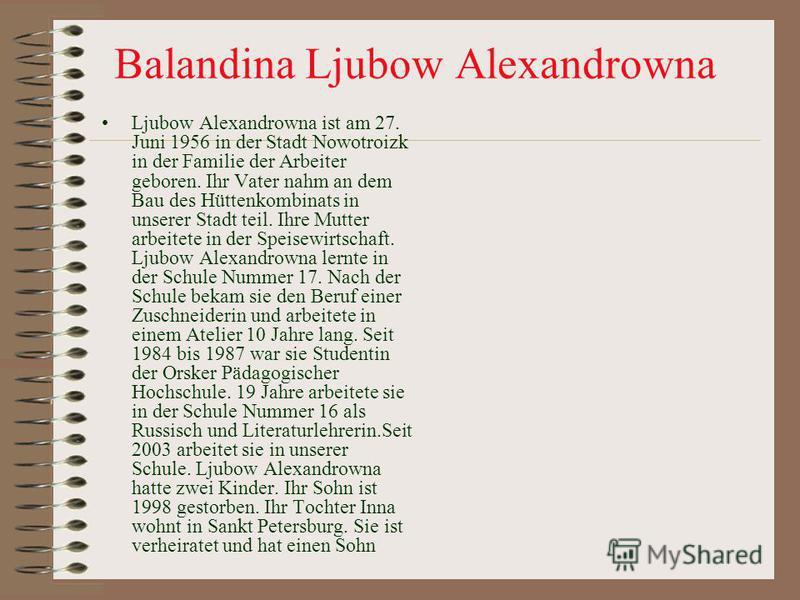 Balandina Ljubow Alexandrowna Ljubow Alexandrowna ist am 27. Juni 1956 in der Stadt Nowotroizk in der Familie der Arbeiter geboren. Ihr Vater nahm an dem Bau des Hüttenkombinats in unserer Stadt teil. Ihre Mutter arbeitete in der Speisewirtschaft. Lj