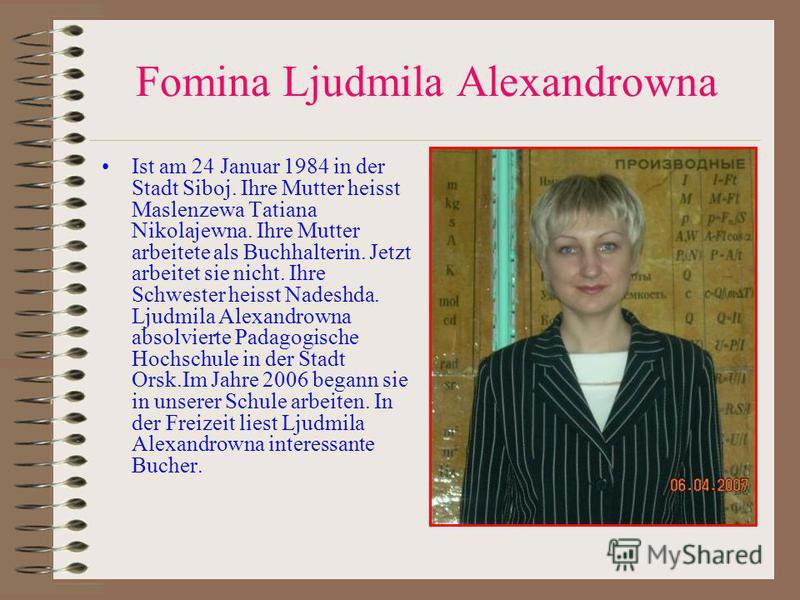 Fomina Ljudmila Alexandrowna Ist am 24 Januar 1984 in der Stadt Siboj. Ihre Mutter heisst Maslenzewa Tatiana Nikolajewna. Ihre Mutter arbeitete als Buchhalterin. Jetzt arbeitet sie nicht. Ihre Schwester heisst Nadeshda. Ljudmila Alexandrowna absolvie