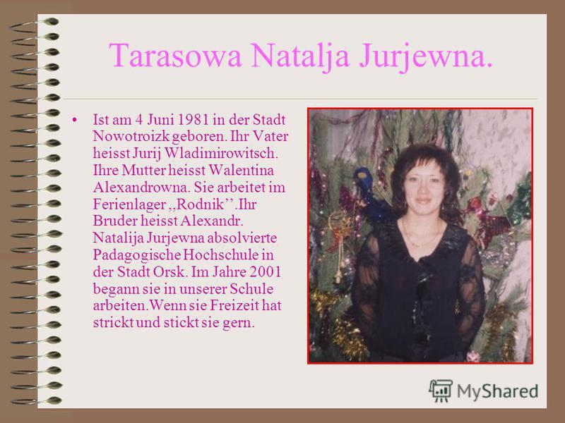 Tarasowa Natalja Jurjewna. Ist am 4 Juni 1981 in der Stadt Nowotroizk geboren. Ihr Vater heisst Jurij Wladimirowitsch. Ihre Mutter heisst Walentina Alexandrowna. Sie arbeitet im Ferienlager,,Rodnik.Ihr Bruder heisst Alexandr. Natalija Jurjewna absolv