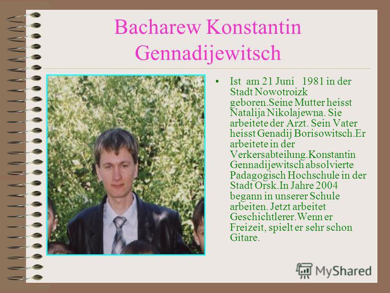 Bacharew Konstantin Gennadijewitsch Ist am 21 Juni 1981 in der Stadt Nowotroizk geboren.Seine Mutter heisst Natalija Nikolajewna. Sie arbeitete der Arzt. Sein Vater heisst Genadij Borisowitsch.Er arbeitete in der Verkersabteilung.Konstantin Gennadije