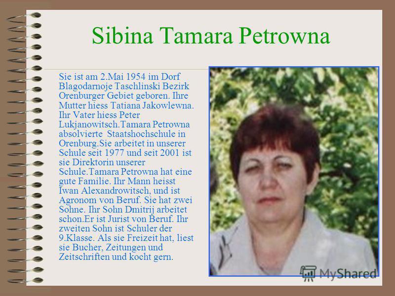 Sibina Tamara Petrowna Sie ist am 2.Mai 1954 im Dorf Blagodarnoje Taschlinski Bezirk Orenburger Gebiet geboren. Ihre Mutter hiess Tatiana Jakowlewna. Ihr Vater hiess Peter Lukjanowitsch.Tamara Petrowna absolvierte Staatshochschule in Orenburg.Sie arb