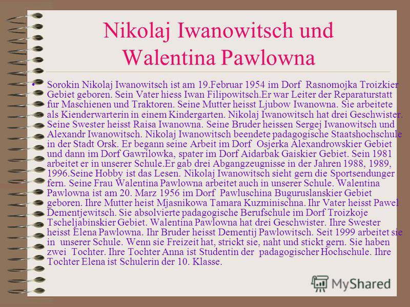 Nikolaj Iwanowitsch und Walentina Pawlowna Sorokin Nikolaj Iwanowitsch ist am 19.Februar 1954 im Dorf Rasnomojka Troizkier Gebiet geboren. Sein Vater hiess Iwan Filipowitsch.Er war Leiter der Reparaturstatt fur Maschienen und Traktoren. Seine Mutter