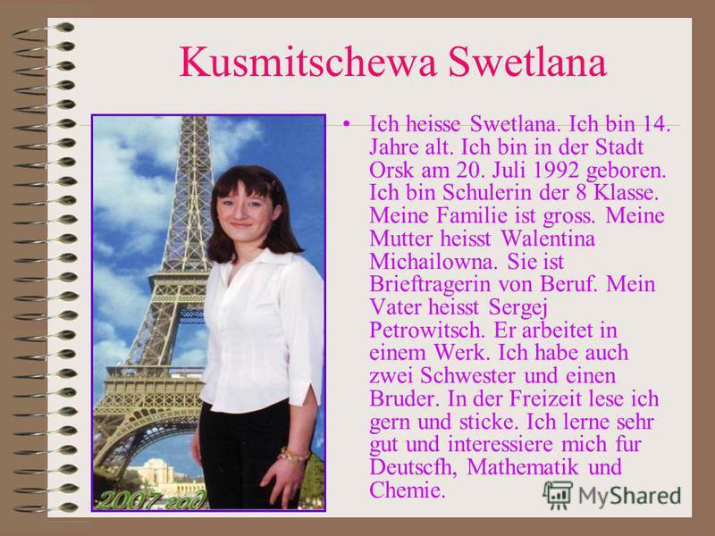Kusmitschewa Swetlana Ich heisse Swetlana. Ich bin 14. Jahre alt. Ich bin in der Stadt Orsk am 20. Juli 1992 geboren. Ich bin Schulerin der 8 Klasse. Meine Familie ist gross. Meine Mutter heisst Walentina Michailowna. Sie ist Brieftragerin von Beruf.
