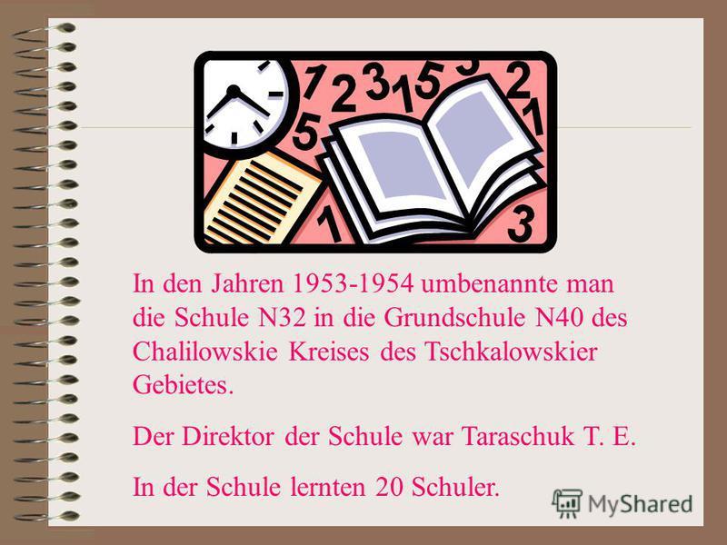 In den Jahren 1953-1954 umbenannte man die Schule N32 in die Grundschule N40 des Chalilowskie Kreises des Tschkalowskier Gebietes. Der Direktor der Schule war Taraschuk T. E. In der Schule lernten 20 Schuler.