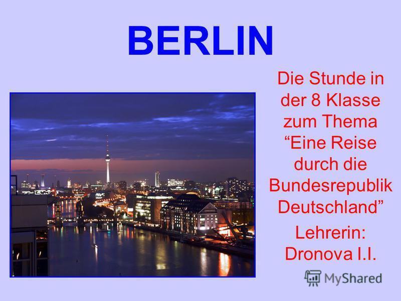 BERLIN Die Stunde in der 8 Klasse zum Thema Eine Reise durch die Bundesrepublik Deutschland Lehrerin: Dronova I.I.