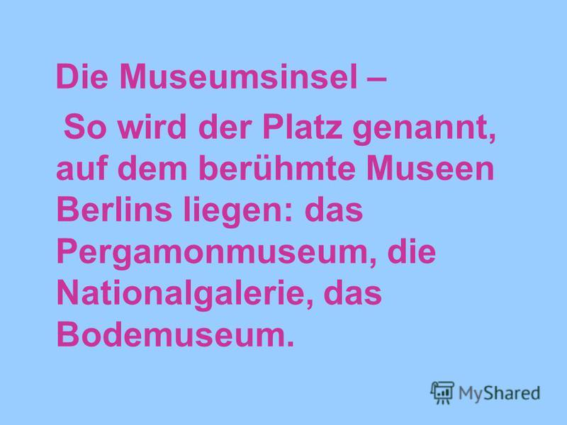 Die Museumsinsel – So wird der Platz genannt, auf dem berühmte Museen Berlins liegen: das Pergamonmuseum, die Nationalgalerie, das Bodemuseum.