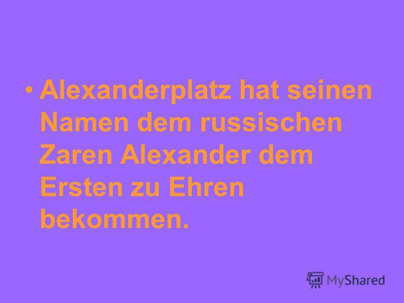 Alexanderplatz hat seinen Namen dem russischen Zaren Alexander dem Ersten zu Ehren bekommen.